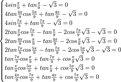 \begin{cases} 4sin \frac{\pi}{9}  + tan \frac{\pi}{9} - \sqrt{3}  = 0 \\ 4tan \frac{4\pi}{9} cos \frac{5\pi}{9}  + tan \frac{4\pi}{9} - \sqrt{3}  = 0 \\ 4sin \frac{7\pi}{9}  + tan \frac{7\pi}{9} - \sqrt{3}  = 0 \\ 2tan \frac{\pi}{9} cos \frac{7\pi}{9}  - tan \frac{\pi}{9} - 2cos \frac{7\pi}{9} \sqrt{3} - \sqrt{3} = 0 \\ 2tan \frac{4\pi}{9} cos \frac{\pi}{9}  - tan \frac{4\pi}{9} - 2cos \frac{\pi}{9} \sqrt{3}  - \sqrt{3}= 0 \\ 2tan \frac{7\pi}{9} cos \frac{5\pi}{9}  - tan \frac{7\pi}{9} - 2cos \frac{5\pi}{9} \sqrt{3} - \sqrt{3} = 0 \\ tan \frac{7\pi}{9} cos \frac{\pi}{9}  + tan \frac{7\pi}{9} + cos \frac{\pi}{9} \sqrt{3}  = 0 \\ tan \frac{\pi}{9} cos \frac{5\pi}{9}  + tan \frac{\pi}{9} + cos \frac{5\pi}{9} \sqrt{3}  = 0 \\ tan \frac{4\pi}{9} cos \frac{7\pi}{9}  + tan \frac{4\pi}{9} + cos \frac{7\pi}{9} \sqrt{3}  = 0  \end{cases}