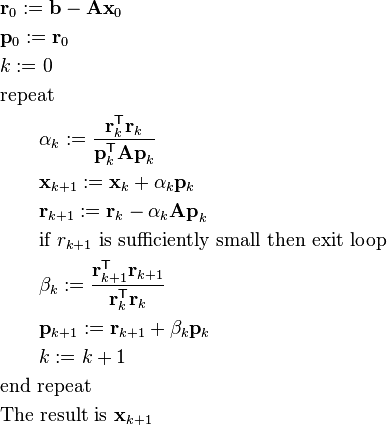 \begin{align} & \mathbf{r}_0 := \mathbf{b} - \mathbf{A x}_0 \\ & \mathbf{p}_0 := \mathbf{r}_0 \\ & k := 0 \\ & \hbox{repeat} \\ & \qquad \alpha_k := \frac{\mathbf{r}_k^\mathsf{T} \mathbf{r}_k}{\mathbf{p}_k^\mathsf{T} \mathbf{A p}_k}  \\ & \qquad \mathbf{x}_{k+1} := \mathbf{x}_k + \alpha_k \mathbf{p}_k \\ & \qquad \mathbf{r}_{k+1} := \mathbf{r}_k - \alpha_k \mathbf{A p}_k \\ & \qquad \hbox{if } r_{k+1} \hbox{ is sufficiently small then exit loop} \\ & \qquad \beta_k := \frac{\mathbf{r}_{k+1}^\mathsf{T} \mathbf{r}_{k+1}}{\mathbf{r}_k^\mathsf{T} \mathbf{r}_k} \\ & \qquad \mathbf{p}_{k+1} := \mathbf{r}_{k+1} + \beta_k \mathbf{p}_k \\ & \qquad k := k + 1 \\ & \hbox{end repeat} \\ & \hbox{The result is } \mathbf{x}_{k+1} \end{align}