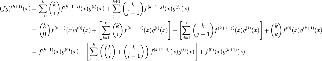\begin{align}(fg)^{(k+1)}(x)&=\sum_{i=0}^k{\binom{k}{i}}f^{(k+1-i)}(x)g^{(i)}(x)+\sum_{j=1}^{k+1}{\binom{k}{j-1}}f^{(k+1-j)}(x)g^{(j)}(x)\\ &={\binom{k}{0}}f^{(k+1)}(x)g^{(0)}(x)+\left[\sum_{i=1}^k{\binom{k}{i}}f^{(k+1-i)}(x)g^{(i)}(x)\right]+\left[\sum_{j=1}^k{\binom{k}{j-1}}f^{(k+1-j)}(x)g^{(j)}(x)\right]+{\binom{k}{k}}f^{(0)}(x)g^{(k+1)}(x)\\ &=f^{(k+1)}(x)g^{(0)}(x)+\left[\sum_{i=1}^k\left({\binom{k}{i}}+{\binom{k}{i-1}}\right)f^{(k+1-i)}(x)g^{(i)}(x)\right]+f^{(0)}(x)g^{(k+1)}(x). \end{align}