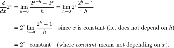 \begin{align} \frac{d}{dx} 2^x & = \lim_{h\to 0} \frac{2^{x+h} - 2^x}{h} = \lim_{h\to 0} 2^x\frac{2^h - 1}{h} \\[12pt] & = 2^x \lim_{h\to 0} \frac{2^h - 1}{h}\quad\text{since }x\text{ is constant (i.e.}~\text{does not depend on }h\text{)} \\[12pt] & = 2^x \cdot\text{constant}\quad(\text{where }\it{constant}\text{ means not depending on }x). \end{align}