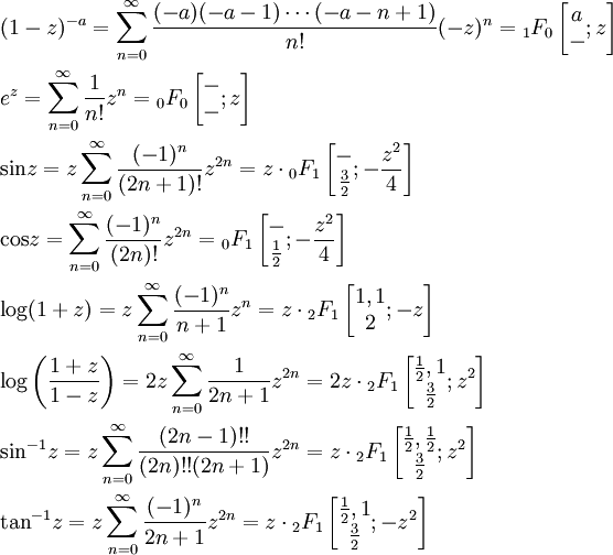\begin{align} &(1-z)^{-a}=\sum_{n=0}^{\infty}\frac{(-a)(-a-1)\cdots(-a-n+1)}{n!}(-z)^n={_1F_0}\left[\begin{matrix}a\\-\end{matrix};z\right]\\ &e^z=\sum_{n=0}^{\infty}\frac{1}{n!}z^n={_0F_0}\left[\begin{matrix}-\\-\end{matrix};z\right]\\ &{\sin}z=z\sum_{n=0}^{\infty}\frac{(-1)^n}{(2n+1)!}z^{2n}=z\cdot{_0F_1}\left[\begin{matrix}-\\\frac{3}{2}\end{matrix};-\frac{z^2}{4}\right]\\ &{\cos}z=\sum_{n=0}^{\infty}\frac{(-1)^n}{(2n)!}z^{2n}={_0F_1}\left[\begin{matrix}-\\\frac{1}{2}\end{matrix};-\frac{z^2}{4}\right]\\ &{\log}(1+z)=z\sum_{n=0}^{\infty}\frac{(-1)^n}{n+1}z^{n}=z\cdot{_2F_1}\left[\begin{matrix}1,1\\2\end{matrix};-z\right]\\ &{\log}\left(\frac{1+z}{1-z}\right)=2z\sum_{n=0}^{\infty}\frac{1}{2n+1}z^{2n}=2z\cdot{_2F_1}\left[\begin{matrix}\frac{1}{2},1\\\frac{3}{2}\end{matrix};z^2\right]\\ &{\sin}^{-1}z=z\sum_{n=0}^{\infty}\frac{(2n-1)!!}{(2n)!!(2n+1)}z^{2n}=z\cdot{_2F_1}\left[\begin{matrix}\frac{1}{2},\frac{1}{2}\\\frac{3}{2}\end{matrix};z^2\right]\\ &{\tan}^{-1}z=z\sum_{n=0}^{\infty}\frac{(-1)^n}{2n+1}z^{2n}=z\cdot{_2F_1}\left[\begin{matrix}\frac{1}{2},1\\\frac{3}{2}\end{matrix};-z^2\right]\\ \end{align}
