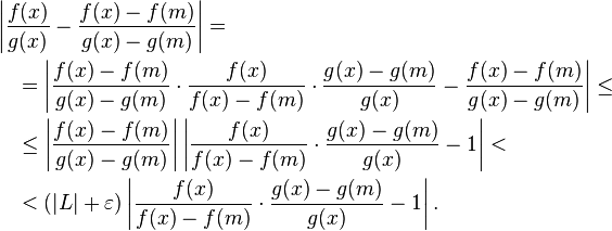 \begin{align}&\left|\frac{f(x)}{g(x)}- \frac{f(x)-f(m)}{g(x)-g(m)}\right|=\ &\quad = \left|\frac{f(x)-f(m)}{g(x)-g(m)} \cdot \frac{f(x)}{f(x)-f(m)} \cdot \frac{g(x)-g(m)}{g(x)} - \frac{f(x)-f(m)}{g(x)-g(m)}\right| \leq\ & \quad \leq \left|\frac{f(x)-f(m)}{g(x)-g(m)}\right| \left|\frac{f(x)}{f(x)-f(m)} \cdot \frac{g(x)-g(m)}{g(x)} - 1\right| <\ & \quad < (|L|+\varepsilon)\left|\frac{f(x)}{f(x)-f(m)} \cdot \frac{g(x)-g(m)}{g(x)} - 1\right|.\end{align}