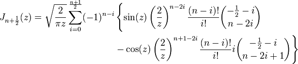 \begin{align}J_{n+\frac 1 2}(z)&=\sqrt \frac 2 {\pi z} \sum_{i=0}^\frac {n+1} 2 (-1)^{n-i}\left\{\sin(z) \left(\frac 2 z\right)^{n-2i} \frac {(n-i)!}{i!} {-\frac 1 2-i \choose n-2i}\color{White}\right\} \\ & \qquad\qquad\qquad\qquad \color{White}\left\{\color{Black} - \cos(z) \left(\frac 2 z\right)^{n+1-2i} \frac {(n-i)!}{i!} i {-\frac 1 2-i \choose n-2i+1}\right\} \\ \end{align} \,\!