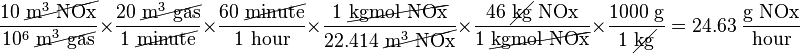 \frac{10\ \cancel{\text{m}^3\text{ NOx}}}{10^6\ \cancel{\text{m}^3\text{ gas}}} \times \frac{20\ \cancel{\text{m}^3\text{ gas}}}{1\ \cancel{\text{minute}}} \times \frac{60\ \cancel{\text{minute}}}{1\text{ hour}} \times \frac{1\ \cancel{\text{kgmol NOx}}}{22.414\ \cancel{\text{m}^3\text{ NOx}}} \times \frac{46\ \cancel{\text{kg}}\text{ NOx}}{1\ \cancel{\text{kgmol NOx}}} \times \frac{1000\text{ g}}{1\ \cancel{\text{kg}}} = 24.63\ \frac{\text{g NOx}}{\text{hour}}