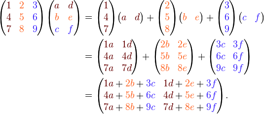 \begin{align} \begin{pmatrix} {\color{Brown}1} & {\color{Orange}2} &  {\color{Violet}3} \\ {\color{Brown}4} & {\color{Orange}5} &  {\color{Violet}6} \\ {\color{Brown}7} & {\color{Orange}8} &  {\color{Violet}9} \\ \end{pmatrix} \begin{pmatrix} {\color{Brown}a} & {\color{Brown}d} \\ {\color{Orange}b} & {\color{Orange}e} \\ {\color{Violet}c} & {\color{Violet}f} \\ \end{pmatrix} &= \begin{pmatrix} {\color{Brown}1} \\ {\color{Brown}4} \\ {\color{Brown}7}  \\ \end{pmatrix} \begin{pmatrix} {\color{Brown}{a}} & {\color{Brown}{d}} \\ \end{pmatrix} + \begin{pmatrix} {\color{Orange}2} \\ {\color{Orange}5} \\ {\color{Orange}8}\\ \end{pmatrix} \begin{pmatrix} {\color{Orange}{b}} & {\color{Orange}{e}} \\ \end{pmatrix}+ \begin{pmatrix} {\color{Violet}3} \\ {\color{Violet}6} \\ {\color{Violet}9}  \\ \end{pmatrix} \begin{pmatrix} {\color{Violet}c}  & {\color{Violet}f}  \\ \end{pmatrix} \\&= \begin{pmatrix} {\color{Brown}{1a}} & {\color{Brown}{1d}} \\ {\color{Brown}{4a}} & {\color{Brown}{4d}} \\ {\color{Brown}{7a}} & {\color{Brown}{7d}} \\ \end{pmatrix}+ \begin{pmatrix} {\color{Orange}{2b}} & {\color{Orange}{2e}} \\ {\color{Orange}{5b}} & {\color{Orange}{5e}} \\ {\color{Orange}{8b}} & {\color{Orange}{8e}} \\ \end{pmatrix}+ \begin{pmatrix} {\color{Violet}{3c}} & {\color{Violet}{3f}} \\ {\color{Violet}{6c}} & {\color{Violet}{6f}} \\ {\color{Violet}{9c}} & {\color{Violet}{9f}} \\ \end{pmatrix} \\&= \begin{pmatrix} {\color{Brown}{1a}} + {\color{Orange}{2b}} + {\color{Violet}{3c}} & {\color{Brown}{1d}} + {\color{Orange}{2e}} + {\color{Violet}{3f}} \\ {\color{Brown}{4a}} + {\color{Orange}{5b}} + {\color{Violet}{6c}} & {\color{Brown}{4d}} + {\color{Orange}{5e}} + {\color{Violet}{6f}} \\ {\color{Brown}{7a}} + {\color{Orange}{8b}} + {\color{Violet}{9c}} & {\color{Brown}{7d}} + {\color{Orange}{8e}} + {\color{Violet}{9f}} \\ \end{pmatrix}. \end{align}