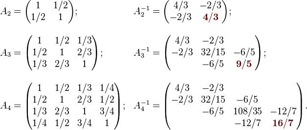 \begin{array}{lllll} A_2=\begin{pmatrix}  1 & 1/2 \\  1/2 & 1  \end{pmatrix}; & A_2^{-1}=\begin{pmatrix}  4/3 & -2/3 \\  -2/3 & {\color{Brown}{\mathbf{4/3}}} \end{pmatrix};  \\ \\  A_3=\begin{pmatrix}  1 & 1/2 & 1/3 \\  1/2 & 1 & 2/3 \\  1/3 & 2/3 & 1  \end{pmatrix}; & A_3^{-1}=\begin{pmatrix}  4/3 & -2/3 & \\  -2/3 & 32/15 & -6/5 \\  & -6/5 & {\color{Brown}{\mathbf{9/5}}} \end{pmatrix};  \\ \\  A_4=\begin{pmatrix}  1 & 1/2 & 1/3 & 1/4 \\  1/2 & 1 & 2/3 & 1/2 \\  1/3 & 2/3 & 1 & 3/4 \\  1/4 & 1/2 & 3/4 & 1  \end{pmatrix};