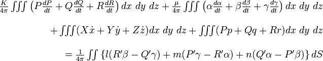 \begin{array}{r} \frac{K}{4\pi}\iiint\left(P\frac{dP}{dt}+Q\frac{dQ}{dt}+R\frac{dR}{dt}\right)dx\ dy\ dz+\frac{\mu}{4\pi}\iiint\left(\alpha\frac{d\alpha}{dt}+\beta\frac{d\beta}{dt}+\gamma\frac{d\gamma}{dt}\right)dx\ dy\ dz\\ \\+\iiint(X\dot{x}+Y\dot{y}+Z\dot{z})dx\ dy\ dz+\iiint(Pp+Qq+Rr)dx\ dy\ dz\\ \\=\frac{1}{4\pi}\iint\left\{ l(R'\beta-Q'\gamma)+m(P'\gamma-R'\alpha)+n(Q'\alpha-P'\beta)\right\} dS\end{array}