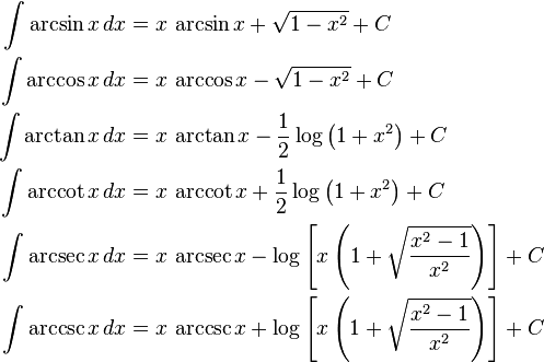 \begin{align} \int \arcsin x\,dx &{}= x\,\arcsin x + \sqrt{1-x^2} + C\\ \int \arccos x\,dx &{}= x\,\arccos x - \sqrt{1-x^2} + C\\ \int \arctan x\,dx &{}= x\,\arctan x - \frac{1}{2}\log\left(1+x^2\right) + C\\ \int \arccot x\,dx &{}= x\,\arccot x + \frac{1}{2}\log\left(1+x^2\right) + C\\ \int \arcsec x\,dx &{}= x\,\arcsec x - \log\left[x\left(1+\sqrt{{x^2-1}\over x^2}\right)\right] + C\\ \int \arccsc x\,dx &{}= x\,\arccsc x + \log\left[x\left(1+\sqrt{{x^2-1}\over x^2}\right)\right] + C \end{align}