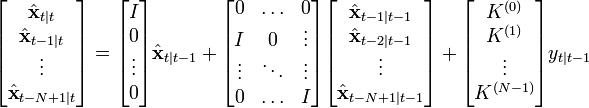 \begin{bmatrix}   \hat{\textbf{x}}_{t|t} \   \hat{\textbf{x}}_{t-1|t} \   \vdots \   \hat{\textbf{x}}_{t-N+1|t} \  \end{bmatrix}  =  \begin{bmatrix}   I \   0 \   \vdots \   0 \  \end{bmatrix}  \hat{\textbf{x}}_{t|t-1}  +  \begin{bmatrix}   0  & \ldots & 0 \   I  & 0  & \vdots \   \vdots  & \ddots & \vdots \   0  & \ldots & I \  \end{bmatrix}  \begin{bmatrix}   \hat{\textbf{x}}_{t-1|t-1} \   \hat{\textbf{x}}_{t-2|t-1} \   \vdots \   \hat{\textbf{x}}_{t-N+1|t-1} \  \end{bmatrix}  +  \begin{bmatrix}   K^{(0)} \   K^{(1)} \   \vdots \   K^{(N-1)} \  \end{bmatrix}  y_{t|t-1}