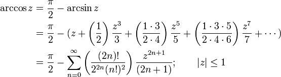 \begin{align} \arccos z & {}= \frac {\pi} {2} - \arcsin z \\ & {}= \frac {\pi} {2} - (z + \left( \frac {1} {2} \right) \frac {z^3} {3} + \left( \frac {1 \cdot 3} {2 \cdot 4} \right) \frac {z^5} {5} + \left( \frac{1 \cdot 3 \cdot 5} {2 \cdot 4 \cdot 6 } \right) \frac{z^7} {7} + \cdots ) \\ & {}= \frac {\pi} {2} - \sum_{n=0}^\infty \left( \frac {(2n)!} {2^{2n}(n!)^2} \right) \frac {z^{2n+1}} {(2n+1)} ; \qquad   z   \le 1  \end{align}