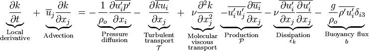 underbrace{ frac{partial k}{partial t}}_{ begin{smallmatrix}text{Local}\text{derivative}end{smallmatrix}} + underbrace{overline{u}_j frac{partial k}{partial x_j}}_{ begin{smallmatrix}text{Advection}end{smallmatrix}} = - underbrace{ frac{1}{rho_o} frac{partial overline{u'_i p'}}{partial x_i} } _{ begin{smallmatrix}text{Pressure}\text{diffusion}end{smallmatrix}} - underbrace{ frac{partial overline{k u_i}}{partial x_j} }_{ begin{smallmatrix}text{Turbulent}\text{transport} \mathcal{T}end{smallmatrix}} + underbrace{ nufrac{partial^2 k}{partial x^2_j} }_{begin{smallmatrix}text{Molecular}\text{viscous}\text{transport}end{smallmatrix}} underbrace{ - overline{u'_i u'_j}frac{partial overline{u_i}}{partial x_j} }_{begin{smallmatrix}text{Production}\mathcal{P}end{smallmatrix}} - underbrace{ nu overline{frac{partial u'_i}{partial x_j}frac{partial u'_i}{partial x_j}} }_{begin{smallmatrix}text{Dissipation}\epsilon_kend{smallmatrix}} - underbrace{ frac{g}{rho_o} overline{rho' u'_i}delta_{i3}}_{begin{smallmatrix}text{Buoyancy flux}\bend{smallmatrix}}