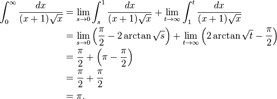 \begin{align}  \int_{0}^{\infty} \frac{dx}{(x+1)\sqrt{x}} &{} = \lim_{s \to 0} \int_{s}^{1} \frac{dx}{(x+1)\sqrt{x}}    + \lim_{t \to \infty} \int_{1}^{t} \frac{dx}{(x+1)\sqrt{x}} \\   &{} = \lim_{s \to 0} \left(\frac{\pi}{2} - 2 \arctan{\sqrt{s}} \right)    + \lim_{t \to \infty} \left(2 \arctan{\sqrt{t}} - \frac{\pi}{2} \right) \\   &{} = \frac{\pi}{2} + \left(\pi - \frac{\pi}{2} \right) \\   &{} = \frac{\pi}{2} + \frac{\pi}{2} \\   &{} = \pi . \end{align}
