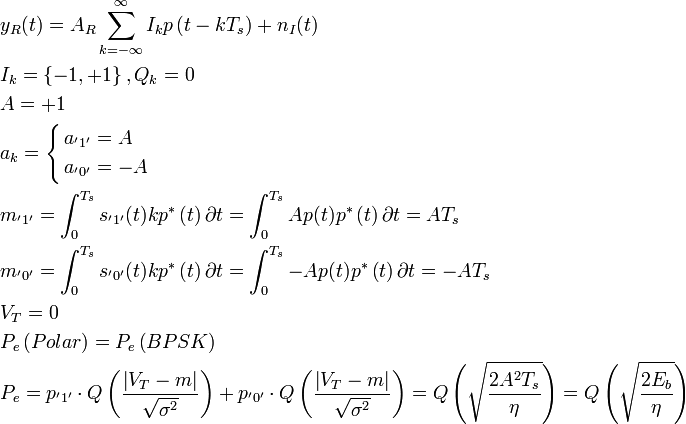 \begin{align}   & y_{R}(t)=A_{R}\sum\limits_{k=-\infty }^{\infty }{I_{k}p\left( t-kT_{s} \right)+n_{I}(t)} \   & I_{k}=\left\{ -1,+1 \right\},Q_{k}=0 \   & A=+1 \   & a_{k}=\left\{ \begin{align}   & a_{'1'}=A \   & a_{'0'}=-A \  \end{align} \right. \   & m_{'1'}=\int_{0}^{T_{s}}{s_{'1'}(t)kp^{*}\left( t \right)\partial t}=\int_{0}^{T_{s}}{Ap(t)p^{*}\left( t \right)\partial t}=AT_{s} \   & m_{'0'}=\int_{0}^{T_{s}}{s_{'0'}(t)kp^{*}\left( t \right)\partial t}=\int_{0}^{T_{s}}{-Ap(t)p^{*}\left( t \right)\partial t}=-AT_{s} \   & V_{T}=0 \   & P_{e}\left( Polar \right)=P_{e}\left( BPSK \right) \   & P_{e}=p_{'1'}\cdot Q\left( \frac{\left| V_{T}-m \right|}{\sqrt{\sigma ^{2}}} \right)+p_{'0'}\cdot Q\left( \frac{\left| V_{T}-m \right|}{\sqrt{\sigma ^{2}}} \right)=Q\left( \sqrt{\frac{2A^{2}T_{s}}{\eta }} \right)=Q\left( \sqrt{\frac{2E_{b}}{\eta }} \right) \  \end{align}