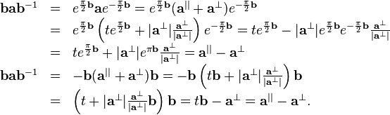 \begin{array}{rcl}   \mathbf{b}\mathbf{a}\mathbf{b}^{-1} & = & e^{\frac{\pi}{2} \mathbf{b}}   \mathbf{a}e^{- \frac{\pi}{2} \mathbf{b}} =e^{\frac{\pi}{2} \mathbf{b}} (   \mathbf{a}^{||} +\mathbf{a}^{\bot} ) e^{- \frac{\pi}{2} \mathbf{b}}\   & = & e^{\frac{\pi}{2} \mathbf{b}} \left( t e^{\frac{\pi}{2} \mathbf{b}} +   | \mathbf{a}^{\bot} | \frac{\mathbf{a}^{\bot}}{| \mathbf{a}^{\bot} |}   \right) e^{- \frac{\pi}{2} \mathbf{b}} =t e^{\frac{\pi}{2} \mathbf{b}} - |   \mathbf{a}^{\bot} | e^{\frac{\pi}{2} \mathbf{b}} e^{- \frac{\pi}{2}   \mathbf{b}} \frac{\mathbf{a}^{\bot}}{| \mathbf{a}^{\bot} |}\   & = & t e^{\frac{\pi}{2} \mathbf{b}} + | \mathbf{a}^{\bot} | e^{\pi   \mathbf{b}} \frac{\mathbf{a}^{\bot}}{| \mathbf{a}^{\bot} |} =\mathbf{a}^{||}   -\mathbf{a}^{\bot}\   \mathbf{b}\mathbf{a}\mathbf{b}^{-1} & = & -\mathbf{b} ( \mathbf{a}^{||}   +\mathbf{a}^{\bot} ) \mathbf{b}=-\mathbf{b} \left( t\mathbf{b}+ |   \mathbf{a}^{\bot} | \frac{\mathbf{a}^{\bot}}{| \mathbf{a}^{\bot} |} \right)   \mathbf{b}\   & = & \left( t+ | \mathbf{a}^{\bot} | \frac{\mathbf{a}^{\bot}}{|   \mathbf{a}^{\bot} |} \mathbf{b} \right)   \mathbf{b}=t\mathbf{b}-\mathbf{a}^{\bot} =\mathbf{a}^{||} -\mathbf{a}^{\bot}   .\end{array}