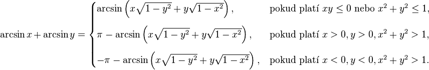 \arcsin x\, +\, \arcsin y = \begin{cases} \arcsin\left(x\sqrt{1-y^2} + y\sqrt{1-x^2}\right), & \text{pokud platí } xy \leq 0\text{ nebo }x^2 + y^2\leq 1,\\[12pt] \pi - \arcsin\left(x\sqrt{1-y^2} + y\sqrt{1-x^2}\right), & \text{pokud platí } x > 0, y > 0, x^2 + y^2 > 1,\\[12pt] - \pi - \arcsin\left(x\sqrt{1-y^2} + y\sqrt{1-x^2}\right), & \text{pokud platí } x < 0, y < 0, x^2 + y^2 > 1. \end{cases}