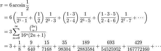 \begin{align} \pi &= 6 \arcsin \frac {1} {2} \\ & = 6 \left( \frac {1} {2^1 \cdot 1} + \left( \frac {1} {2} \right)  \frac {1} {2^3 \cdot 3} + \left( \frac {1 \cdot 3} {2 \cdot 4} \right)  \frac {1} {2^5 \cdot 5} + \left( \frac{1 \cdot 3 \cdot 5} {2 \cdot 4  \cdot 6 } \right) \frac{1} {2^7 \cdot 7} + \cdots \right) \\ &= 3 \sum_{n=0}^\infty \frac {\binom {2n} n} {16^n(2n+1)} \\ & = 3 + \frac{1}{8} + \frac{9}{640} + \frac{15}{7168} +  \frac{35}{98304} + \frac{189}{2883584} + \frac{693}{54525952} +  \frac{429}{167772160} + \cdots  \end{align}