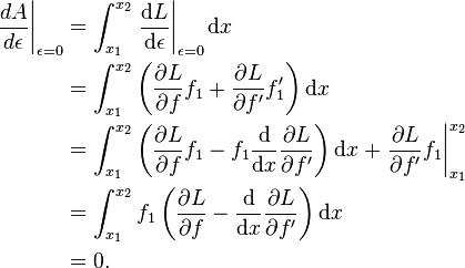 \begin{align}   \left.\frac{dA}{d\epsilon}\right|_{\epsilon = 0}   & = \int_{x_1}^{x_2} \left.\frac{\mathrm{d} L}{\mathrm{d} \epsilon}\right|_{\epsilon = 0} \mathrm{d} x \  & = \int_{x_1}^{x_2} \left(\frac{\partial L}{\partial f} f_1 + \frac{\partial L}{\partial f'} f'_1\right) \mathrm{d}x \  & = \int_{x_1}^{x_2} \left(\frac{\partial L}{\partial f} f_1 - f_1 \frac{\mathrm{d} }{\mathrm{d} x}\frac{\partial L}{\partial f'} \right) \mathrm{d} x + \left.\frac{\partial L}{\partial f'} f_1 \right|_{x_1}^{x_2}\  & = \int_{x_1}^{x_2} f_1 \left(\frac{\partial L}{\partial f} - \frac{\mathrm{d}}{\mathrm{d} x}\frac{\partial L}{\partial f'} \right) \mathrm{d} x \  & = 0 . \end{align}