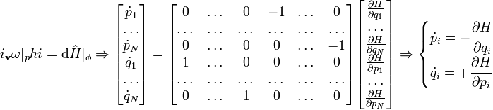 i_\mathbf{v}\omega|_phi = \mathrm{d}\hat{H}|_\phi \Rightarrow  \begin{bmatrix} \dot{p}_1\ \dots\ \dot{p}_N\ \dot{q}_1\ \dots\ \dot{q}_N\ \end{bmatrix} = \begin{bmatrix}   0     & \dots & 0     & -1   & \dots & 0    \   \dots & \dots & \dots &\dots & \dots & \dots\   0     & \dots & 0     & 0    & \dots & -1   \   1     & \dots & 0     & 0    & \dots & 0    \   \dots & \dots & \dots &\dots & \dots & \dots\   0     & \dots & 1     & 0    & \dots & 0    \end{bmatrix} \begin{bmatrix} \frac{\part H}{\part q_1}\ \dots\ \frac{\part H}{\part q_N}\ \frac{\part H}{\part p_1}\ \dots\ \frac{\part H}{\part p_N} \end{bmatrix} \Rightarrow \begin{cases}    \dot{p}_i = -\cfrac{\part H}{\part q_i}\    \dot{q}_i = +\cfrac{\part H}{\part p_i} \end{cases}