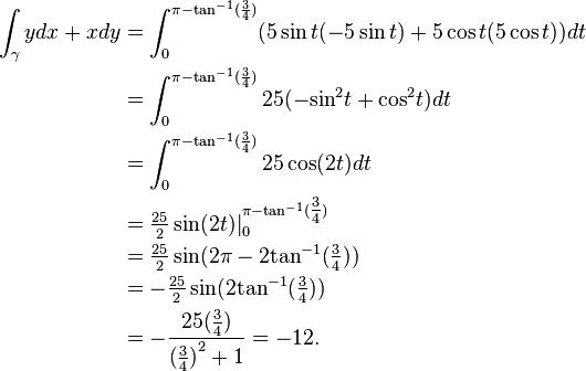 \ {对齐} \ int_ {\伽玛} DX + X DY&= \ INT_0 ^ {\ PI-{??\棕褐色} ^ {-1}(\压裂{3} {4})}(5 \罪吨(-5 \罪吨)+5 \ CoS的T(5 \ COS T))DT \ \&= \ INT_0 ^ {\ PI-{??\棕褐色} ^ {-1}(\压裂{3} {4}) } 25( -  {\罪} ^ 2 T + {\ COS} ^ 2吨)DT \ \&= \ INT_0 ^ {\ PI-{??\棕褐色} ^ {-1}(\压裂{3} {4}) } 25 \ COS(T)DT \ \&\ tfrac {25} {2} \罪(2)| _0 ^ {\ PI-{??\棕褐色} ^ {-1}(\ tfrac {3} {4 })} \ \&\ tfrac {25} {2} \罪(2 \ PI-2 {\棕褐色} ^ {-1}(\ tfrac {3} {4}))\ \&=  -  \ tfrac {25} {2} \罪(2 \棕褐色{} ^ {-1}(\ tfrac {3} {4}))\ \&=  -  \压裂{25(\ tfrac {3} {4})} {{(\ tfrac {3} {4})} ^ 2 +1} = -12。 \ {对齐}