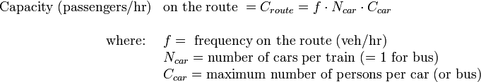 \begin{array}{rl}  \text{Capacity (passengers/hr)}& \text{on the route } = C_{route} = f \cdot N_{car} \cdot C_{car}  \\    \\   \text{where: } & f = \text{ frequency on the route (veh/hr)} \\    & N_{car} = \text{number of cars per train (= 1 for bus)} \\    & C_{car} = \text{maximum number of persons per car (or bus)} \\   \end{array}