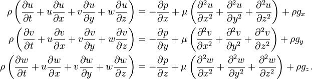\begin{align}   \rho \left(\frac{\partial u}{\partial t} + u \frac{\partial u}{\partial x} + v \frac{\partial u}{\partial y} + w \frac{\partial u}{\partial z}\right)     &= -\frac{\partial p}{\partial x} + \mu \left(\frac{\partial^2 u}{\partial x^2} + \frac{\partial^2 u}{\partial y^2} + \frac{\partial^2 u}{\partial z^2}\right) + \rho g_x \\   \rho \left(\frac{\partial v}{\partial t} + u \frac{\partial v}{\partial x} + v \frac{\partial v}{\partial y}+ w \frac{\partial v}{\partial z}\right)     &= -\frac{\partial p}{\partial y} + \mu \left(\frac{\partial^2 v}{\partial x^2} + \frac{\partial^2 v}{\partial y^2} + \frac{\partial^2 v}{\partial z^2}\right) + \rho g_y \\   \rho \left(\frac{\partial w}{\partial t} + u \frac{\partial w}{\partial x} + v \frac{\partial w}{\partial y}+ w \frac{\partial w}{\partial z}\right)     &= -\frac{\partial p}{\partial z} + \mu \left(\frac{\partial^2 w}{\partial x^2} + \frac{\partial^2 w}{\partial y^2} + \frac{\partial^2 w}{\partial z^2}\right) + \rho g_z. \end{align}