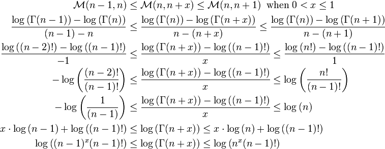 \begin{align} \mathcal{M}(n-1,n)&\leq\mathcal{M}(n,n+x)\leq\mathcal{M}(n,n+1)\;\;\mathrm{when}\;0< x\leq 1\\  \frac{\log\left(\Gamma(n-1)\right)-\log\left(\Gamma(n)\right)}{(n-1)-n}&\leq \frac{\log\left(\Gamma(n)\right)-\log\left(\Gamma(n+x)\right)}{n-(n+x)}\leq \frac{\log\left(\Gamma(n)\right)-\log\left(\Gamma(n+1)\right)}{n-(n+1)}\\ \frac{\log\left((n-2)!\right)-\log\left((n-1)!\right)}{-1}&\leq \frac{\log\left(\Gamma(n+x)\right)-\log\left((n-1)!\right)}{x}\leq \frac{\log\left(n!\right)-\log\left((n-1)!\right)}{1}\\ -\log\left(\frac{(n-2)!}{(n-1)!}\right)&\leq \frac{\log\left(\Gamma(n+x)\right)-\log\left((n-1)!\right)}{x}\leq \log\left(\frac{n!}{(n-1)!}\right)\\ -\log\left(\frac{1}{(n-1)}\right)&\leq \frac{\log\left(\Gamma(n+x)\right)-\log\left((n-1)!\right)}{x}\leq \log\left(n\right)\\ x\cdot\log\left(n-1\right)+\log\left((n-1)!\right)&\leq \log\left(\Gamma(n+x)\right)\leq x\cdot\log\left(n\right)+\log\left((n-1)!\right)\\ \log\left((n-1)^x(n-1)!\right)&\leq \log\left(\Gamma(n+x)\right)\leq \log\left(n^x(n-1)!\right) \end{align}