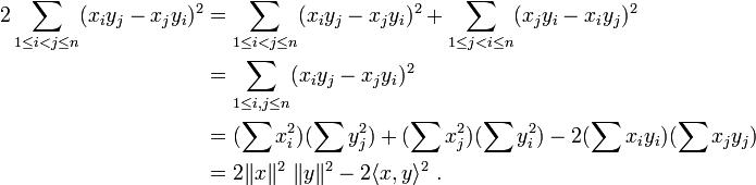 begin{align} 2sum_{1le i<jle n}(x_iy_j-x_jy_i)^2&=sum_{1le i<jle n}(x_iy_j-x_jy_i)^2+sum_{1le j<ile n}(x_jy_i-x_iy_j)^2\ &=sum_{1le i,jle n}(x_iy_j-x_jy_i)^2\ &= (sum x_i^2)( sum y_j^2) + (sum x_j^2)( sum y_i^2 )  - 2 (sum x_i y_i)(sum x_j y_j)\ &=2|x|^2 |y|^2-2langle x,yrangle^2~.end{align}