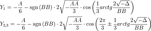 \begin{align}   & {{Y}_{1}}=-\frac{A}{6}-\sgn \left( BB \right)\cdot 2\sqrt{-\frac{AA}{3}}\cdot \cos \left( \frac{1}{3}arctg\frac{2\sqrt{-\Delta }}{BB} \right) \\   & {{Y}_{2,3}}=-\frac{A}{6}-\sgn \left( BB \right)\cdot 2\sqrt{-\frac{AA}{3}}\cdot \cos \left( \frac{2\pi }{3}\pm \frac{1}{3}arctg\frac{2\sqrt{-\Delta }}{BB} \right) \\  \end{align}