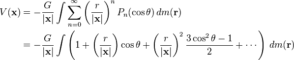 \begin{align} V(\mathbf{x}) &= - \frac{G}{|\mathbf{x}|} \int \sum_{n=0}^\infty \left(\frac{r}{|\mathbf{x}|} \right)^n P_n(\cos \theta) \, dm(\mathbf{r})\ {}&= - \frac{G}{|\mathbf{x}|} \int \left(1 + \left(\frac{r}{|\mathbf{x}|}\right) \cos \theta + \left(\frac{r}{|\mathbf{x}|}\right)^2\frac {3 \cos^2 \theta - 1}{2} + \cdots\right)\,dm(\mathbf{r}) \end{align}