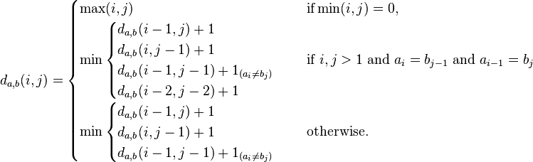 \qquad d_{a,b}(i,j) = \begin{cases}   \max(i,j) & \text{ if} \min(i,j)=0, \\ \min \begin{cases}           d_{a,b}(i-1,j) + 1 \\           d_{a,b}(i,j-1) + 1 \\           d_{a,b}(i-1,j-1) + 1_{(a_i \neq b_j)} \\           d_{a,b}(i-2,j-2) + 1         \end{cases} & \text{ if } i,j > 1 \text{ and } a_i = b_{j-1} \text{ and } a_{i-1} = b_j \\   \min \begin{cases}           d_{a,b}(i-1,j) + 1 \\           d_{a,b}(i,j-1) + 1 \\           d_{a,b}(i-1,j-1) + 1_{(a_i \neq b_j)}        \end{cases} & \text{ otherwise.} \end{cases}