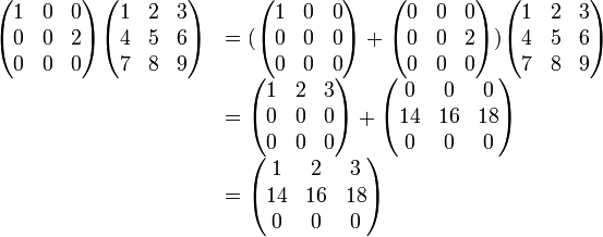 \begin{array}{rl} \begin{pmatrix} 1  &0  &0  \\ 0  &0  &2  \\ 0  &0  &0 \end{pmatrix} \begin{pmatrix} 1  &2  &3  \\ 4  &5  &6  \\ 7  &8  &9 \end{pmatrix} &=(  \begin{pmatrix} 1  &0  &0  \\ 0  &0  &0  \\ 0  &0  &0 \end{pmatrix} + \begin{pmatrix} 0  &0  &0  \\ 0  &0  &2  \\ 0  &0  &0 \end{pmatrix}     ) \begin{pmatrix} 1  &2  &3  \\ 4  &5  &6  \\ 7  &8  &9 \end{pmatrix}                      \\ &=\begin{pmatrix} 1  &2  &3  \\ 0  &0  &0  \\ 0  &0  &0 \end{pmatrix} + \begin{pmatrix} 0  &0  &0  \\ 14  &16 &18 \\ 0  &0  &0 \end{pmatrix}                        \\ &=\begin{pmatrix} 1  &2  &3  \\ 14  &16 &18 \\ 0  &0  &0 \end{pmatrix} \end{array}