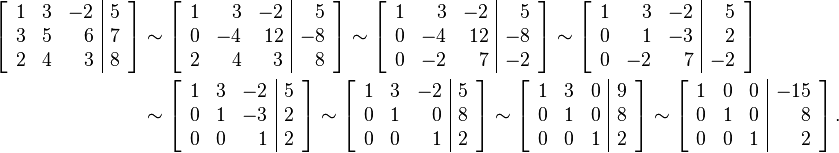 \begin{align}\left[\begin{array}{rrr|r} 1 & 3 & -2 & 5 \ 3 & 5 & 6 & 7 \ 2 & 4 & 3 & 8 \end{array}\right]&\sim \left[\begin{array}{rrr|r} 1 & 3 & -2 & 5 \ 0 & -4 & 12 & -8 \ 2 & 4 & 3 & 8 \end{array}\right]\sim \left[\begin{array}{rrr|r} 1 & 3 & -2 & 5 \ 0 & -4 & 12 & -8 \ 0 & -2 & 7 & -2 \end{array}\right]\sim \left[\begin{array}{rrr|r} 1 & 3 & -2 & 5 \ 0 & 1 & -3 & 2 \ 0 & -2 & 7 & -2 \end{array}\right] \ &\sim \left[\begin{array}{rrr|r} 1 & 3 & -2 & 5 \ 0 & 1 & -3 & 2 \ 0 & 0 & 1 & 2 \end{array}\right]\sim \left[\begin{array}{rrr|r} 1 & 3 & -2 & 5 \ 0 & 1 & 0 & 8 \ 0 & 0 & 1 & 2 \end{array}\right]\sim \left[\begin{array}{rrr|r} 1 & 3 & 0 & 9 \ 0 & 1 & 0 & 8 \ 0 & 0 & 1 & 2 \end{array}\right]\sim \left[\begin{array}{rrr|r} 1 & 0 & 0 & -15 \ 0 & 1 & 0 & 8 \ 0 & 0 & 1 & 2 \end{array}\right].\end{align}