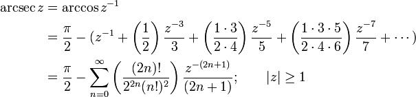 \begin{align} \arcsec z & {}= \arccos z^{-1} \\ & {}= \frac {\pi} {2} - (z^{-1} + \left( \frac {1} {2} \right) \frac {z^{-3}} {3} + \left( \frac {1 \cdot 3} {2 \cdot 4} \right) \frac {z^{-5}} {5} + \left( \frac{1 \cdot 3 \cdot 5} {2 \cdot 4 \cdot 6 } \right) \frac{z^{-7}} {7} + \cdots ) \\ & {}= \frac {\pi} {2} - \sum_{n=0}^\infty \left( \frac {(2n)!} {2^{2n}(n!)^2} \right) \frac {z^{-(2n+1)}} {(2n+1)}  ; \qquad \left  z \right  \ge 1  \end{align}