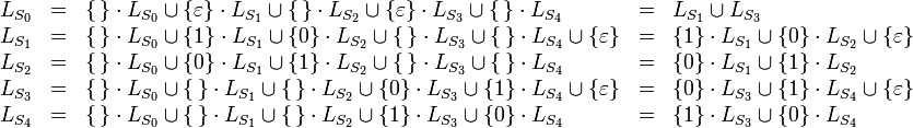 \begin{array}{lclcl} L_{S_0} & = & \{\,\} \cdot L_{S_0} \cup \left\{ \varepsilon \right\} \cdot L_{S_1} \cup \{\,\} \cdot L_{S_2} \cup \left\{ \varepsilon \right\} \cdot L_{S_3} \cup \{\,\} \cdot L_{S_4} & = & L_{S_1} \cup L_{S_3} \\ L_{S_1} & = & \{\,\} \cdot L_{S_0} \cup \left\{ 1 \right\} \cdot L_{S_1} \cup \left\{ 0 \right\} \cdot L_{S_2} \cup \{\,\} \cdot L_{S_3} \cup \{\,\} \cdot L_{S_4} \cup \left\{ \varepsilon \right\} & = & \left\{ 1 \right\} \cdot L_{S_1} \cup \left\{ 0 \right\} \cdot L_{S_2} \cup \left\{ \varepsilon \right\} \\ L_{S_2} & = & \{\,\} \cdot L_{S_0} \cup \left\{ 0 \right\} \cdot L_{S_1} \cup \left\{ 1 \right\} \cdot L_{S_2} \cup \{\,\} \cdot L_{S_3} \cup \{\,\} \cdot L_{S_4} & = & \left\{ 0 \right\} \cdot L_{S_1} \cup \left\{ 1 \right\} \cdot L_{S_2} \\ L_{S_3} & = & \{\,\} \cdot L_{S_0} \cup \{\,\} \cdot L_{S_1} \cup \{\,\} \cdot L_{S_2} \cup \left\{ 0 \right\} \cdot L_{S_3} \cup \left\{ 1 \right\} \cdot L_{S_4} \cup \left\{ \varepsilon \right\} & = & \left\{ 0 \right\} \cdot L_{S_3} \cup \left\{ 1 \right\} \cdot L_{S_4} \cup \left\{ \varepsilon \right\} \\ L_{S_4} & = & \{\,\} \cdot L_{S_0} \cup \{\,\} \cdot L_{S_1} \cup \{\,\} \cdot L_{S_2} \cup \left\{ 1 \right\} \cdot L_{S_3} \cup \left\{ 0 \right\} \cdot L_{S_4} & = & \left\{ 1 \right\} \cdot L_{S_3} \cup \left\{ 0 \right\} \cdot L_{S_4} \end{array}