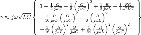 \gamma  \approx j\omega \sqrt {LC} \left\{ \begin{array}{l}  1 + \frac{1}{2}\frac{G}{{j\omega C}} - \frac{1}{8}\left( {\frac{G}{{j\omega C}}} \right)^2  + \frac{1}{2}\frac{R}{{j\omega L}} - \frac{1}{4}\frac{{RG}}{{\omega ^2 LC}} \\    - \frac{1}{{16}}\frac{R}{{j\omega L}}\left( {\frac{G}{{j\omega C}}} \right)^2  - \frac{1}{8}\left( {\frac{R}{{j\omega L}}} \right)^2  \\    - \frac{1}{{16}}\left( {\frac{R}{{j\omega L}}} \right)^2 \frac{G}{{j\omega C}} + \frac{1}{{64}}\left( {\frac{R}{{j\omega L}}} \right)^2 \left( {\frac{G}{{j\omega C}}} \right)^2  \\   \end{array} \right\}
