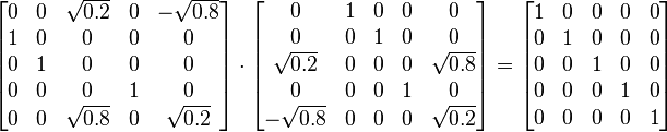 \begin{bmatrix} 0 & 0 & \sqrt{0.2} & 0 & -\sqrt{0.8}\\ 1 & 0 & 0 & 0 & 0\\ 0 & 1 & 0 & 0 & 0\\ 0 & 0 & 0 & 1 & 0\\ 0 & 0 & \sqrt{0.8} & 0 & \sqrt{0.2} \end{bmatrix} \cdot \begin{bmatrix} 0 & 1 & 0 & 0 & 0\\ 0 & 0 & 1 & 0 & 0\\ \sqrt{0.2} & 0 & 0 & 0 & \sqrt{0.8}\\ 0 & 0 & 0 & 1 & 0\\ -\sqrt{0.8} & 0 & 0 & 0 & \sqrt{0.2}\end{bmatrix} = \begin{bmatrix} 1 & 0 & 0 & 0 & 0\\ 0 & 1 & 0 & 0 & 0\\ 0 & 0 & 1 & 0 & 0\\ 0 & 0 & 0 & 1 & 0\\ 0 & 0 & 0 & 0 & 1\end{bmatrix}