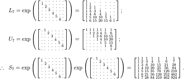 \begin{array}{lll} & L_7=\exp \left ( \left [ \begin{smallmatrix} . & . & . & . & . & . & . \\ 1 & . & . & . & . & . & . \\ . & 2 & . & . & . & . & . \\ . & . & 3 & . & . & . & . \\ . & . & . & 4 & . & . & . \\ . & . & . & . & 5 & . & . \\ . & . & . & . & . & 6 & .  \end{smallmatrix} \right ] \right ) = \left [ \begin{smallmatrix} 1   & .   & .   & .   & .   & .   & .   \\ 1   & 1   & .   & .   & .   & .   & .   \\ 1   & 2   & 1   & .   & .   & .   & .   \\ 1   & 3   & 3   & 1   & .   & .   & .   \\ 1   & 4   & 6   & 4   & 1   & .   & .   \\ 1   & 5   & 10  & 10  & 5   & 1   & .   \\ 1   & 6   & 15  & 20  & 15  & 6   & 1   \end{smallmatrix} \right ] ;\quad \\ \\ & U_7=\exp \left ( \left [ \begin{smallmatrix} . & 1 & . & . & . & . & . \\ . & . & 2 & . & . & . & . \\ . & . & . & 3 & . & . & . \\ . & . & . & . & 4 & . & . \\ . & . & . & . & . & 5 & . \\ . & . & . & . & . & . & 6 \\ . & . & . & . & . & . & .  \end{smallmatrix} \right ] \right ) = \left [ \begin{smallmatrix} 1   & 1   & 1   & 1   & 1   & 1   & 1   \\ .   & 1   & 2   & 3   & 4   & 5   & 6   \\ .   & .   & 1   & 3   & 6   & 10  & 15  \\ .   & .   & .   & 1   & 4   & 10  & 20  \\ .   & .   & .   & .   & 1   & 5   & 15  \\ .   & .   & .   & .   & .   & 1   & 6   \\ .   & .   & .   & .   & .   & .   & 1   \end{smallmatrix} \right ] ; \\ \\  \therefore & S_7 =\exp \left ( \left [ \begin{smallmatrix} . & . & . & . & . & . & . \\ 1 & . & . & . & . & . & . \\ . & 2 & . & . & . & . & . \\ . & . & 3 & . & . & . & . \\ . & . & . & 4 & . & . & . \\ . & . & . & . & 5 & . & . \\ . & . & . & . & . & 6 & .  \end{smallmatrix} \right ] \right ) \exp \left ( \left [ \begin{smallmatrix} . & 1 & . & . & . & . & . \\ . & . & 2 & . & . & . & . \\ . & . & . & 3 & . & . & . \\ . & . & . & . & 4 & . & . \\ . & . & . & . & . & 5 & . \\ . & . & . & . & . & . & 6 \\ . & . & . & . & . & . & .  \end{smallmatrix} \right ] \right ) = \left [ \begin{smallmatrix} 1   & 1   & 1   & 1   & 1   & 1   & 1   \\ 1   & 2   & 3   & 4   & 5   & 6   & 7   \\ 1   & 3   & 6   & 10  & 15  & 21  & 28  \\ 1   & 4   & 10  & 20  & 35  & 56  & 84  \\ 1   & 5   & 15  & 35  & 70  & 126 & 210 \\ 1   & 6   & 21  & 56  & 126 & 252 & 462 \\ 1   & 7   & 28  & 84  & 210 & 462 & 924 \end{smallmatrix} \right ]. \end{array}