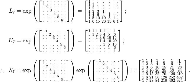 \begin{array}{lll} & L_7=\exp \left ( \left [ \begin{smallmatrix} . & . & . & . & . & . & . \\ 1 & . & . & . & . & . & . \\ . & 2 & . & . & . & . & . \\ . & . & 3 & . & . & . & . \\ . & . & . & 4 & . & . & . \\ . & . & . & . & 5 & . & . \\ . & . & . & . & . & 6 & .  \end{smallmatrix} \right ] \right ) = \left [ \begin{smallmatrix} 1 & . & . & . & . & . & . \\ 1 & 1 & . & . & . & . & . \\ 1 & 2 & 1 & . & . & . & . \\ 1 & 3 & 3 & 1 & . & . & . \\ 1 & 4 & 6 & 4 & 1 & . & . \\ 1 & 5 & 10 & 10 & 5 & 1 & . \\ 1 & 6 & 15 & 20 & 15 & 6 & 1  \end{smallmatrix} \right ] ;\quad \\ \\ & U_7=\exp \left ( \left [ \begin{smallmatrix} . & 1 & . & . & . & . & . \\ . & . & 2 & . & . & . & . \\ . & . & . & 3 & . & . & . \\ . & . & . & . & 4 & . & . \\ . & . & . & . & . & 5 & . \\ . & . & . & . & . & . & 6 \\ . & . & . & . & . & . & .  \end{smallmatrix} \right ] \right ) = \left [ \begin{smallmatrix} 1 & 1 & 1 & 1 & 1 & 1 & 1 \\ . & 1 & 2 & 3 & 4 & 5 & 6 \\ . & . & 1 & 3 & 6 & 10 & 15 \\ . & . & . & 1 & 4 & 10 & 20 \\ . & . & . & . & 1 & 5 & 15 \\ . & . & . & . & . & 1 & 6 \\ . & . & . & . & . & . & 1  \end{smallmatrix} \right ] ;