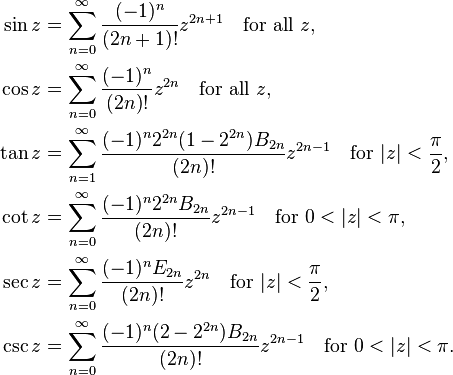\begin{align}  \sin z &= \sum^{\infin}_{n=0} \frac{(-1)^n}{(2n+1)!} z^{2n+1}\quad \text{for all} \ z, \  \cos z &= \sum^{\infin}_{n=0} \frac{(-1)^n}{(2n)!} z^{2n}\quad \text{for all} \ z, \  \tan z &= \sum^{\infin}_{n=1} \frac{ (-1)^n 2^{2n} (1-2^{2n}) B_{2n}}{(2n)!} z^{2n-1}\quad \text{for} \ |z| < \frac{\pi}{2}, \  \cot z &= \sum^{\infin}_{n=0} \frac{(-1)^n 2^{2n} B_{2n}}{(2n)!} z^{2n-1}\quad \text{for} \ 0 < |z| < \pi, \  \sec z &= \sum^{\infin}_{n=0} \frac{(-1)^n E_{2n}}{(2n)!} z^{2n} \quad \text{for} \ |z|<\frac{\pi}{2}, \  \csc z &= \sum^{\infin}_{n=0} \frac{(-1)^n (2-2^{2n}) B_{2n}}{(2n)!} z^{2n-1}\quad \text{for} \  0 < |z|< \pi. \end{align}