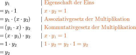 \begin{align} & y_1 &\quad& |\ { \color{Orange} \text{Eigenschaft der Eins} }\ =\,& y_1 \cdot 1 && |\ { \color{Orange} {x \cdot y_2 = 1} }\ =\,& y_1 \cdot (x \cdot y_2) && |\ { \color{Orange} \text{Assoziativgesetz der Multiplikation} }\ =\,& (y_1 \cdot x) \cdot y_2  && |\ { \color{Orange} \text{Kommutativgesetz der Multiplikation} }\ =\,& (x\cdot y_1) \cdot y_2  && |\ { \color{Orange} {x \cdot y_1 = 1} }\ =\,& 1 \cdot y_2  && |\ { \color{Orange} {1 \cdot y_2 = y_2\cdot 1=y_2} }\ =\,& y_2  \ \end{align}