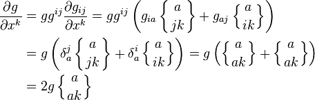 \begin{align} \frac{\partial g}{\partial x^k} &= g g^{i j} \frac{\partial g_{i j}}{\partial x^k} = g g^{i j} \left(  g_{i a} \left\{ { {a}\atop{j k} } \right\} + g_{a j} \left\{ { {a}\atop{i k} } \right\} \right) \\ & =  g  \left(  \delta^j_a \left\{ { {a}\atop{j k} } \right\} + \delta^i_a \left\{ { {a}\atop{i k} } \right\} \right) =  g  \left(  \left\{ { {a}\atop{a k} } \right\} + \left\{ { {a}\atop{a k} } \right\} \right) \\ & = 2 g \left\{ { {a}\atop{a k} } \right\} \end{align}