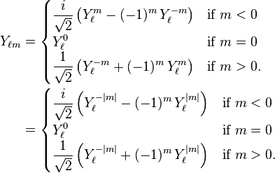 \begin{align} Y_{\ell m} &= \begin{cases} \displaystyle {i \over \sqrt{2}} \left(Y_\ell^{m} - (-1)^m\, Y_\ell^{-m}\right) & \text{if}\ m<0\ \displaystyle  Y_\ell^0 & \text{if}\ m=0\ \displaystyle  {1 \over \sqrt{2}} \left(Y_\ell^{-m} + (-1)^m\, Y_\ell^{m}\right) & \text{if}\ m>0. \end{cases}\ &= \begin{cases} \displaystyle {i \over \sqrt{2}} \left(Y_\ell^{-|m|} - (-1)^{m}\, Y_\ell^{|m|}\right) & \text{if}\ m<0\ \displaystyle  Y_\ell^0 & \text{if}\ m=0\ \displaystyle  {1 \over \sqrt{2}} \left(Y_\ell^{-|m|} + (-1)^{m}\, Y_\ell^{|m|}\right) & \text{if}\ m>0. \end{cases} \end{align}