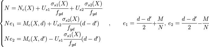 \begin{cases} N = N_c(X) + U_{s1}\cfrac{\sigma_{s1}(X)}{f_{yd}} + U_{s2}\cfrac{\sigma_{s2}(X)}{f_{yd}} \\ Ne_1 = M_c(X,d) + U_{s2}\cfrac{\sigma_{s2}(X)}{f_{yd}} (d-d') \\ Ne_2 = M_c(X,d') - U_{s1}\cfrac{\sigma_{s1}(X)}{f_{yd}} (d-d') \end{cases}, \qquad e_1 = \frac{d-d'}{2} + \frac{M}{N},\ e_2 = \frac{d-d'}{2} - \frac{M}{N}