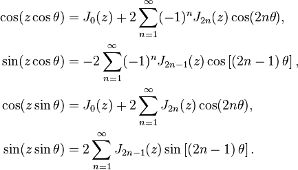 \begin{align}   \cos(z \cos \theta) &= J_0(z)+2 \sum_{n=1}^{\infty}(-1)^n J_{2n}(z) \cos(2n \theta),   \\   \sin(z \cos \theta) &= -2 \sum_{n=1}^{\infty}(-1)^n J_{2n-1}(z) \cos\left[\left(2n-1\right) \theta\right],   \\   \cos(z \sin \theta) &= J_0(z)+2 \sum_{n=1}^{\infty} J_{2n}(z) \cos(2n \theta),   \\   \sin(z \sin \theta) &= 2 \sum_{n=1}^{\infty} J_{2n-1}(z) \sin\left[\left(2n-1\right) \theta\right]. \end{align}