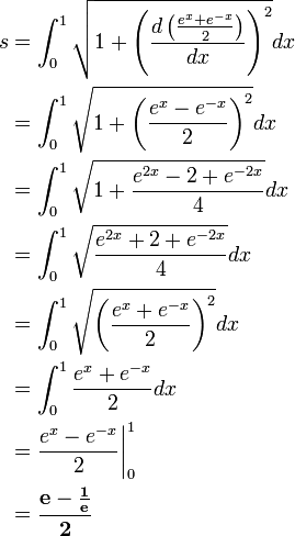\begin{align}s&=\int_{0}^{1}\sqrt{1+\left(\frac{d\left(\frac{e^{x}+e^{-x}}{2}\right)}{dx}\right)^{2}}dx\ &=\int_{0}^{1}\sqrt{1+\left(\frac{e^{x}-e^{-x}}{2}\right)^{2}}dx\ &=\int_{0}^{1}\sqrt{1+\frac{e^{2x}-2+e^{-2x}}{4}}dx\ &=\int_{0}^{1}\sqrt{\frac{e^{2x}+2+e^{-2x}}{4}}dx\ &=\int_{0}^{1}\sqrt{\left(\frac{e^{x}+e^{-x}}{2}\right)^{2}}dx\ &=\int_{0}^{1}\frac{e^{x}+e^{-x}}{2}dx\ &=\frac{e^{x}-e^{-x}}{2}\biggr|_{0}^{1}\ &=\mathbf{\frac{e-\frac{1}{e}}{2}}\end{align}