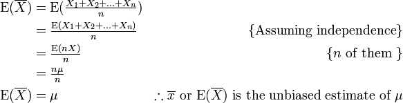 \begin{align} \mathrm{E}(\overline{X})& = \mathrm{E}(\tfrac{X_1+X_2+...+X_n}{n})& \\  & = \tfrac{\mathrm{E}(X_1+X_2+...+X_n)}{n}&\{\mbox{Assuming independence}\}\\  & = \tfrac{\mathrm{E}(nX)}{n}&\{n\mbox{ of them }\}\\  & = \tfrac{n\mu}{n}\\ \mathrm{E}(\overline{X}) & = \mu & \therefore \overline{x} \mbox{ or } \mathrm{E}(\overline{X}) \mbox{ is the unbiased estimate of } \mu \end{align}