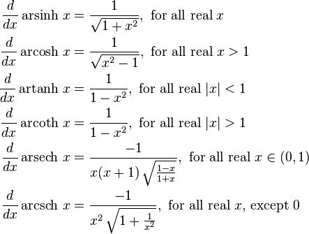 \begin{align} \frac{d}{dx} \operatorname{arsinh}\, x & {}= \frac{1}{\sqrt{1+x^2}}, \text{ for all real } x\ \frac{d}{dx} \operatorname{arcosh}\, x & {}= \frac{1}{\sqrt{x^2-1}}, \text{ for all real } x>1\ \frac{d}{dx} \operatorname{artanh}\, x & {}= \frac{1}{1-x^2}, \text{ for all real } |x|<1\ \frac{d}{dx} \operatorname{arcoth}\, x & {}= \frac{1}{1-x^2}, \text{ for all real } |x|>1\ \frac{d}{dx} \operatorname{arsech}\, x & {}= \frac{-1}{x(x+1)\,\sqrt{\frac{1-x}{1+x}}}, \text{ for all real } x \in (0,1)\ \frac{d}{dx} \operatorname{arcsch}\, x & {}= \frac{-1}{x^2\,\sqrt{1+\frac{1}{x^2}}}, \text{ for all real } x\text{, except } 0\ \end{align}
