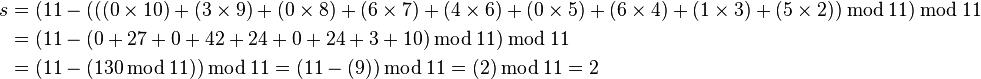\begin{align} s &= (11 - ( ((0\times 10)+(3\times 9)+(0\times 8)+(6\times 7)+(4\times 6)+(0\times 5)+(6\times 4)+(1\times 3)+(5\times 2) ) \,\bmod\, 11 ) \,\bmod\, 11\\   &=    (11 - (0 + 27 +   0 +  42 +  24 +   0 + 24  +   3 + 10 ) \,\bmod\, 11) \,\bmod\, 11\\   &= (11-(130 \,\bmod\, 11))\,\bmod\, 11 = (11-(9))\,\bmod\, 11 = (2)\,\bmod\, 11 = 2\end{align}