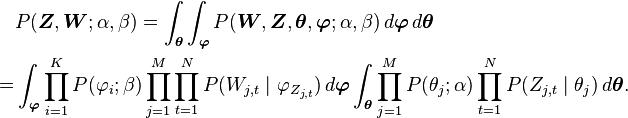 \begin{align} &P(\boldsymbol{Z}, \boldsymbol{W};\alpha,\beta)  =  \int_{\boldsymbol{\theta}} \int_{\boldsymbol{\varphi}} P(\boldsymbol{W}, \boldsymbol{Z}, \boldsymbol{\theta}, \boldsymbol{\varphi};\alpha,\beta) \, d\boldsymbol{\varphi} \, d\boldsymbol{\theta} \\  = & \int_{\boldsymbol{\varphi}} \prod_{i=1}^K P(\varphi_i;\beta) \prod_{j=1}^M \prod_{t=1}^N P(W_{j,t}\mid\varphi_{Z_{j,t}}) \, d\boldsymbol{\varphi} \int_{\boldsymbol{\theta}} \prod_{j=1}^M P(\theta_j;\alpha) \prod_{t=1}^N P(Z_{j,t}\mid\theta_j) \, d\boldsymbol{\theta}. \end{align}
