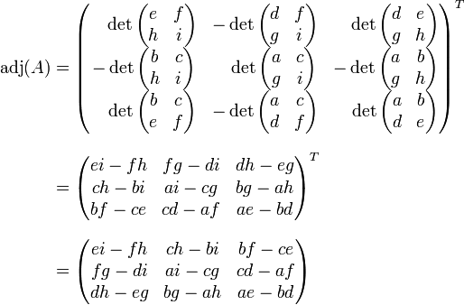 \begin{align} \operatorname{adj} (A) & = \begin{pmatrix} \quad\det\begin{pmatrix}e & f\\ h & i\end{pmatrix} & - \det\begin{pmatrix}d & f\\ g & i\end{pmatrix} & \quad\det\begin{pmatrix}d & e\\ g & h\end{pmatrix} \\ - \det\begin{pmatrix}b & c\\ h & i\end{pmatrix} & \quad\det\begin{pmatrix}a & c\\ g & i\end{pmatrix} & - \det\begin{pmatrix}a & b\\ g & h\end{pmatrix} \\ \quad\det\begin{pmatrix}b & c\\ e & f\end{pmatrix} & - \det\begin{pmatrix}a & c\\ d & f\end{pmatrix} & \quad\det\begin{pmatrix}a & b\\ d & e\end{pmatrix} \end{pmatrix}^T\\[.7em] & = \begin{pmatrix} ei - fh & fg - di & dh - eg \\ ch - bi & ai - cg & bg - ah \\ bf - ce & cd - af & ae - bd \end{pmatrix}^T\\[.7em] & = \begin{pmatrix} ei - fh & ch - bi & bf - ce \\ fg - di & ai - cg & cd - af \\ dh - eg & bg - ah & ae - bd \end{pmatrix} \end{align}